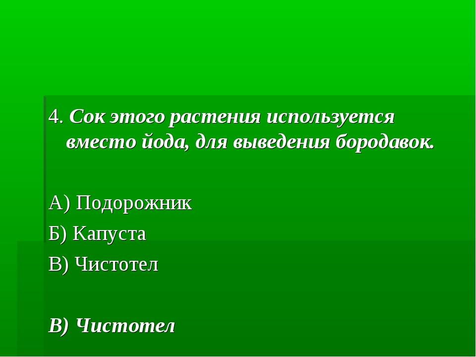 4. Сок этого растения используется вместо йода, для выведения бородавок. А) П...