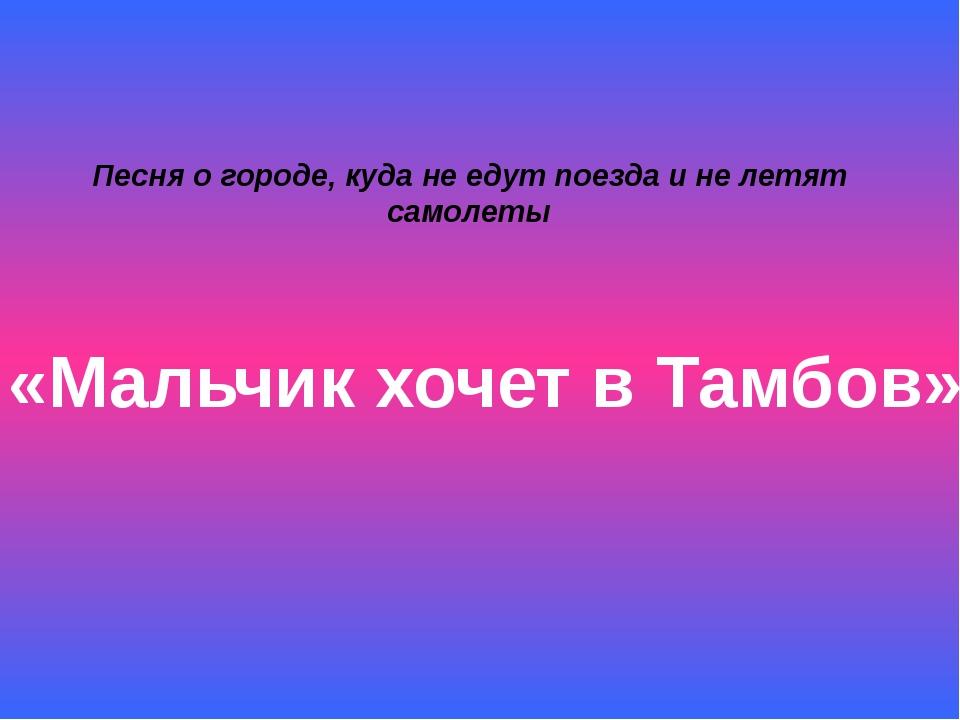 Песня о городе, куда не едут поезда и не летят самолеты «Мальчик хочет в Тамб...