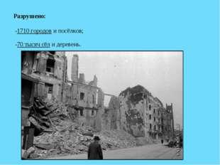 Разрушено: -1710 городов и посёлков; -70 тысяч сёл и деревень.