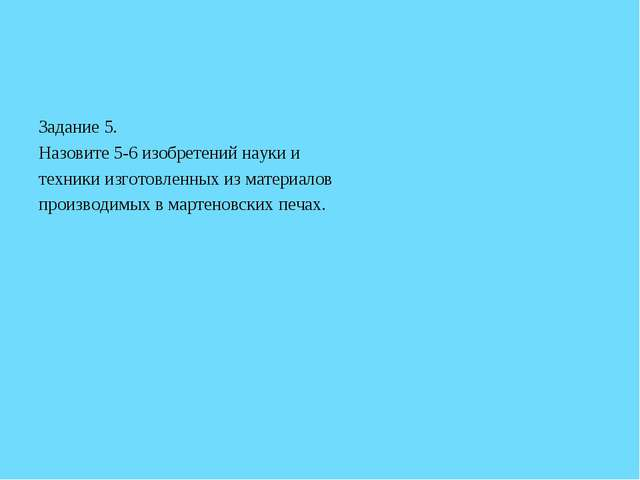 Задание 5. Назовите 5-6 изобретений науки и техники изготовленных из материал...