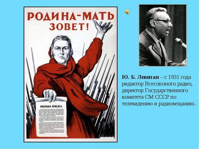 Ю. Б. Левитан – с 1931 года ридактор Всесоюзного радио, директор Государствен...