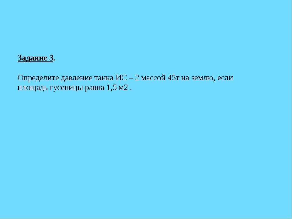 Задание 3. Определите давление танка ИС – 2 массой 45т на землю, если площадь...