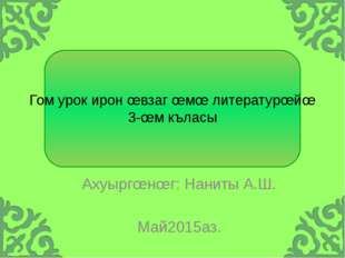 Гом урок ирон œвзаг œмœ литературœйœ 3-œм къласы Ахуыргœнœг: Наниты А.Ш. Май2