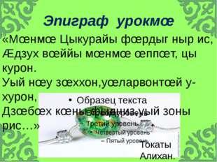 Эпиграф урокмœ «Мœнмœ Цыкурайы фœрдыг ныр ис, Æдзух вœййы мœнмœ œппœт, цы кур