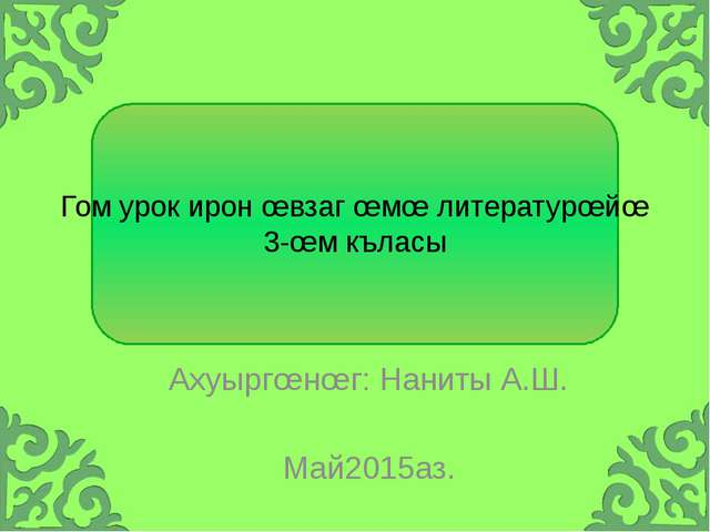Гом урок ирон œвзаг œмœ литературœйœ 3-œм къласы Ахуыргœнœг: Наниты А.Ш. Май2...
