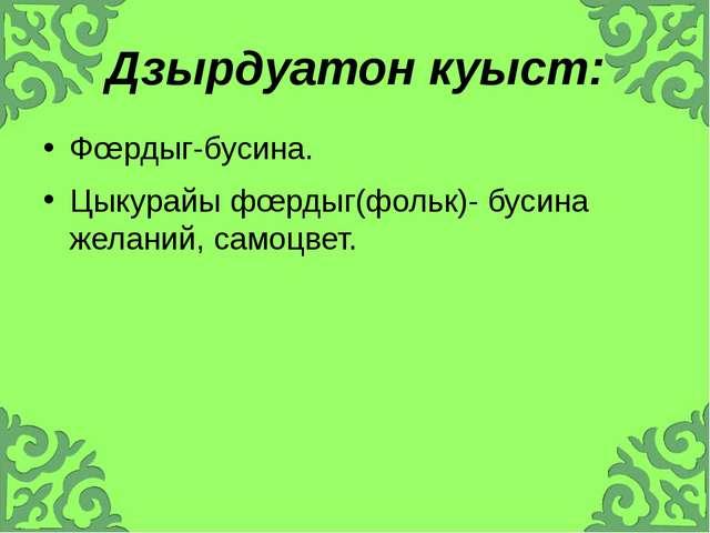 Дзырдуатон куыст: Фœрдыг-бусина. Цыкурайы фœрдыг(фольк)- бусина желаний, само...