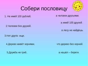 Собери пословицу 1. Не имей 100 рублей, 2.Человек без друзей, 3.Нет друга- ищ