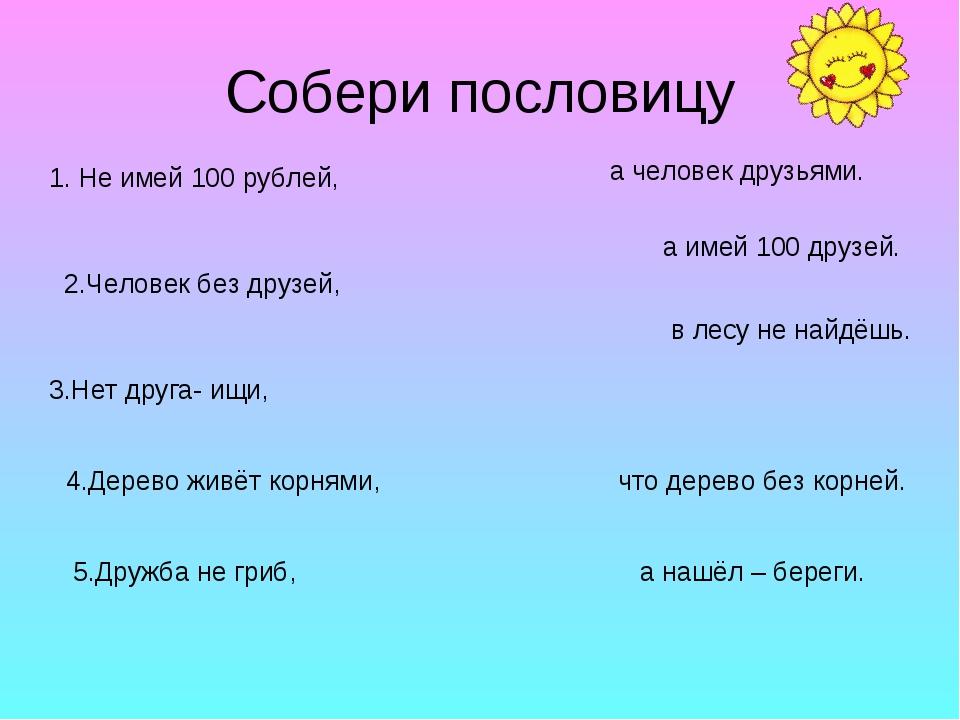 Собери пословицу 1. Не имей 100 рублей, 2.Человек без друзей, 3.Нет друга- ищ...