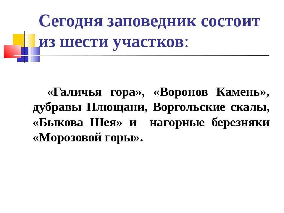 Сегодня заповедник состоит из шести участков: «Галичья гора», «Воронов Камень...
