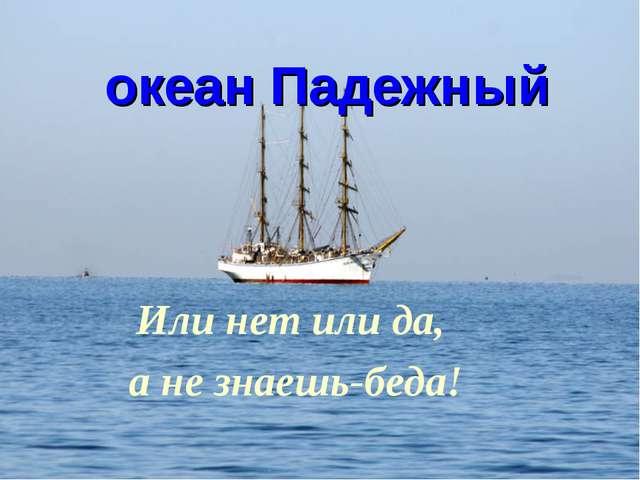 океан Падежный Или нет или да, а не знаешь-беда!