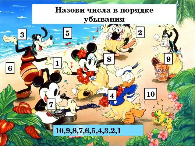 Назови числа в порядке убывания 3 6 1 2 5 10 4 8 10,9,8,7,6,5,4,3,2,1 7 9