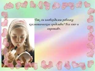 Так ли необходимы ребенку косметические средства? Все «за» и «против».