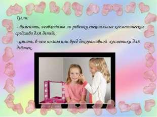 Цели: - выяснить, необходимы ли ребенку специальные косметические средства дл