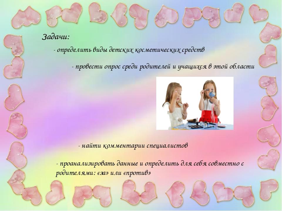 Задачи: - определить виды детских косметических средств - провести опрос сред...