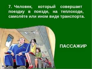 7. Человек, который совершает поездку в поезде, на теплоходе, самолёте или ин