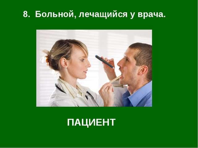 8. Больной, лечащийся у врача. ПАЦИЕНТ