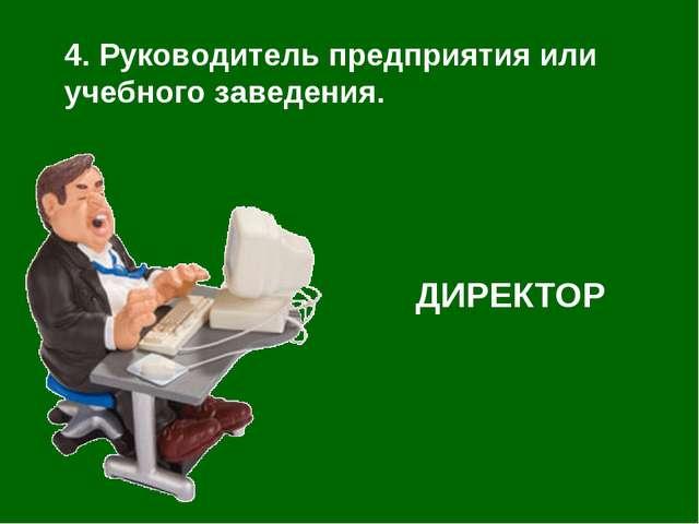 4. Руководитель предприятия или учебного заведения. ДИРЕКТОР