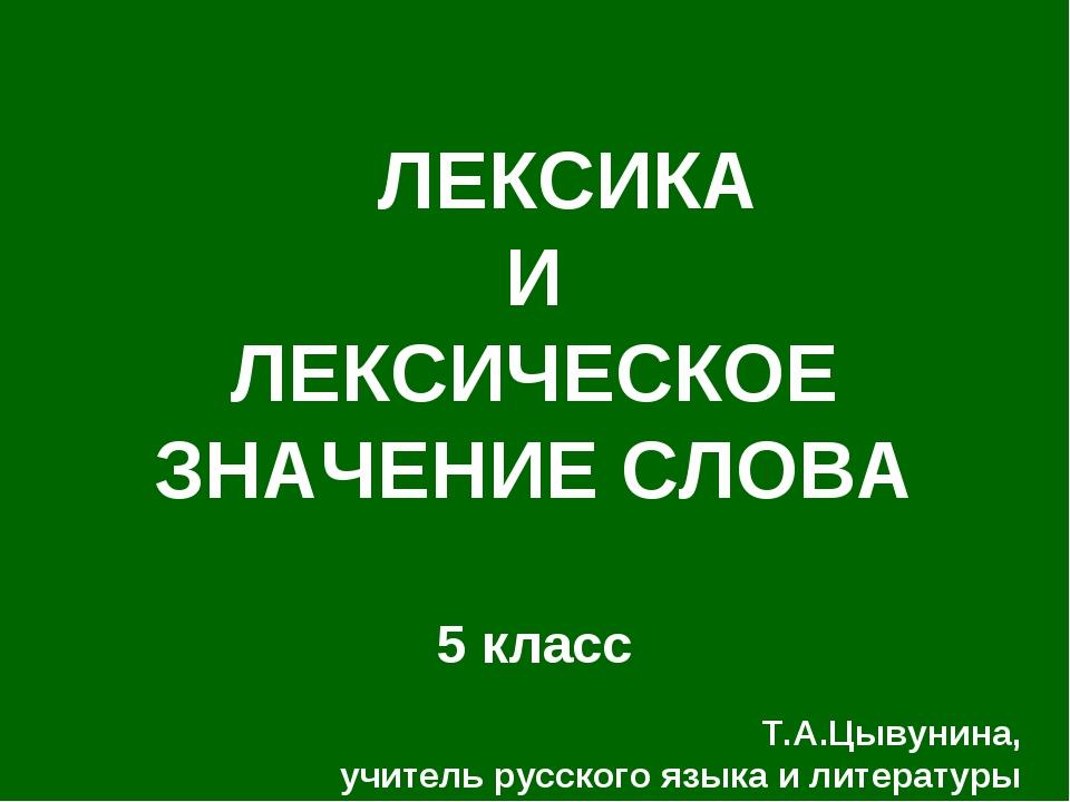 ЛЕКСИКА И ЛЕКСИЧЕСКОЕ ЗНАЧЕНИЕ СЛОВА 5 класс Т.А.Цывунина, учитель русского...