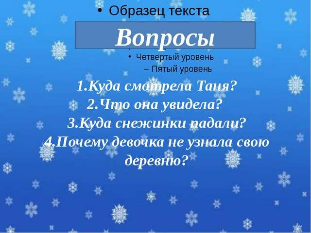 1.Куда смотрела Таня? 2.Что она увидела? 3.Куда снежинки падали? 4.Почему дев...