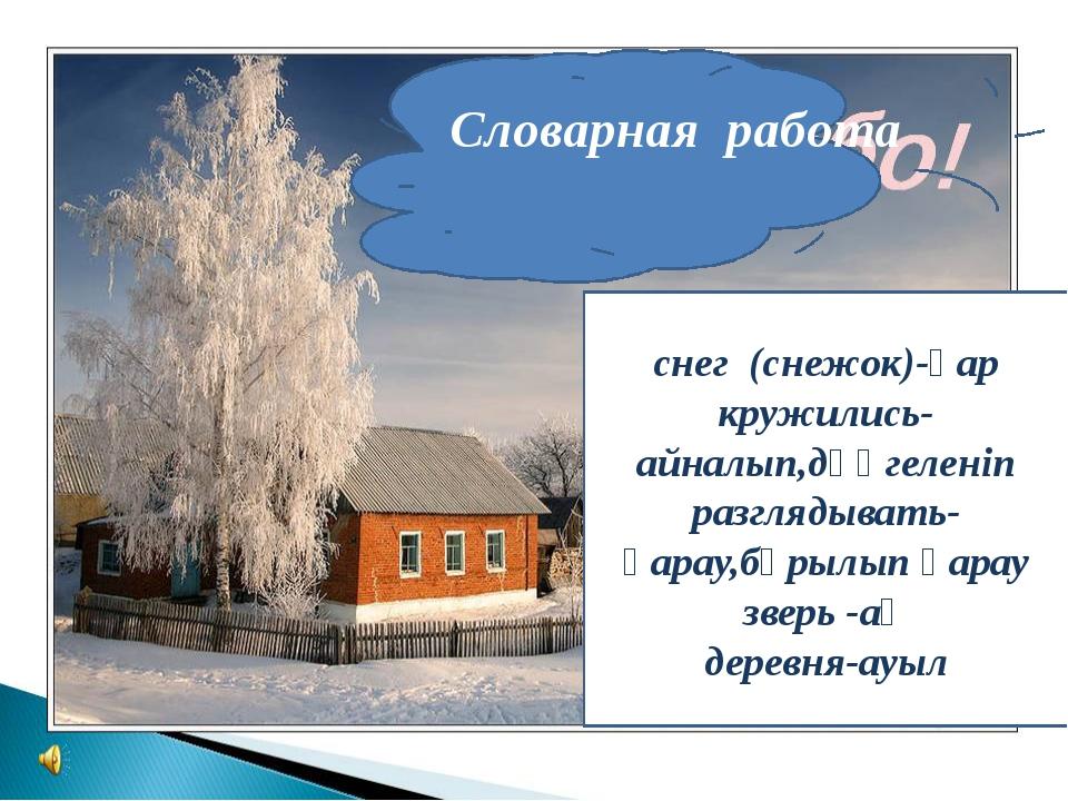 Словарная работа  снег (снежок)-қар кружились-айналып,дөңгеленіп разгляды...