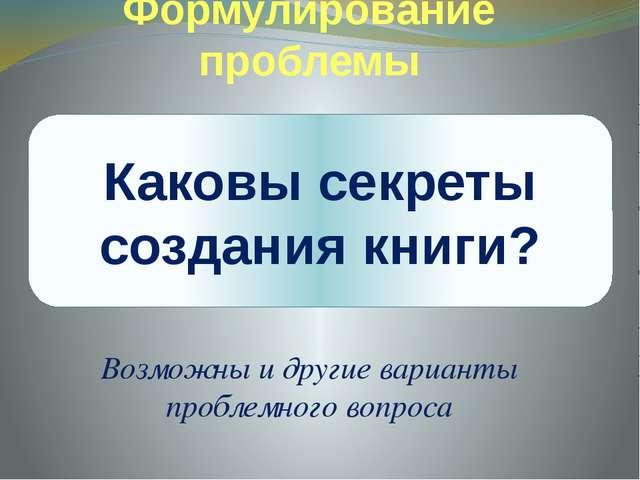 Формулирование проблемы Возможны и другие варианты проблемного вопроса Каковы...