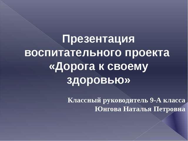 Презентация воспитательного проекта «Дорога к своему здоровью» Классный руков...