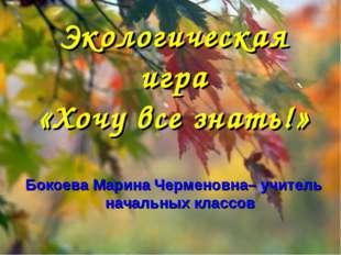 Экологическая игра «Хочу все знать!» Бокоева Марина Черменовна– учитель начал