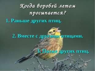 Когда воробей летом просыпается? 1. Раньше других птиц. 2. Вместе с другими п