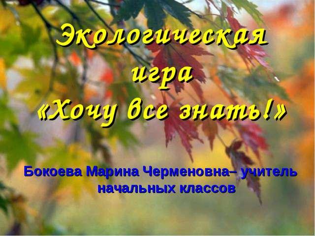 Экологическая игра «Хочу все знать!» Бокоева Марина Черменовна– учитель начал...