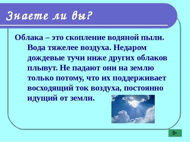 Знаете ли вы? Облака – это скопление водяной пыли. Вода тяжелее воздуха. Неда...