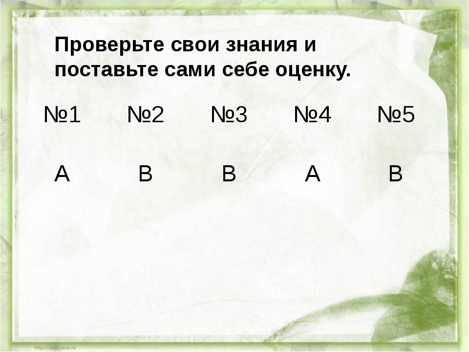 Проверьте свои знания и поставьте сами себе оценку. №1 №2 №3 №4 №5 А В В А В