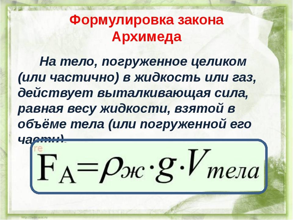 Формулировка закона Архимеда На тело, погруженное целиком (или частично) в жи...