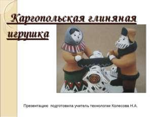 Каргопольская глиняная игрушка Презентацию подготовила учитель технологии Ко