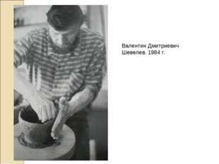 Валентин Дмитриевич Шевелев. 1984 г.
