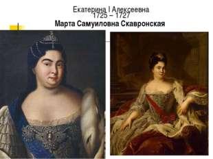 Екатерина I Алексеевна 1725 – 1727 Марта Самуиловна Скавронская