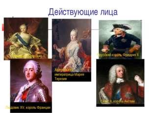Действующие лица Георг II, король Англии Елизавета Петровна Австрийская импер