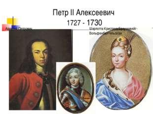 Петр II Алексеевич 1727 - 1730 Шарлотта Кристина Брауншвейг-Вольфенбюттельска