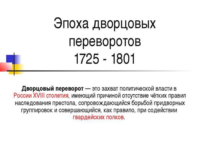 Эпоха дворцовых переворотов 1725 - 1801 Дворцовый переворот— это захват поли...