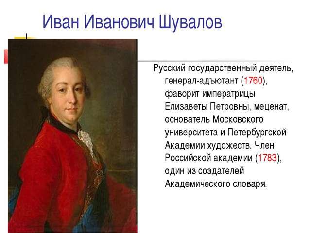 Иван Иванович Шувалов Русский государственный деятель, генерал-адъютант (1760...