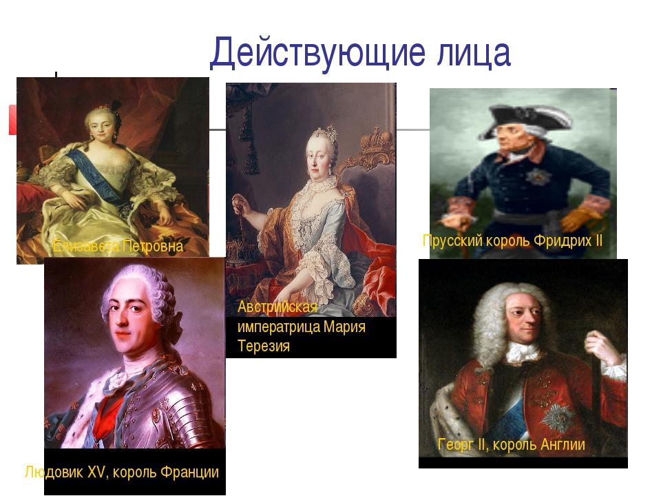 Действующие лица Георг II, король Англии Елизавета Петровна Австрийская импер...