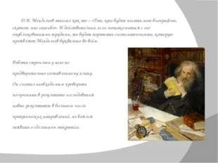 Д.И. Менделеевзаписал как-то – «Тот, кто будет писать мою биографию, скажет