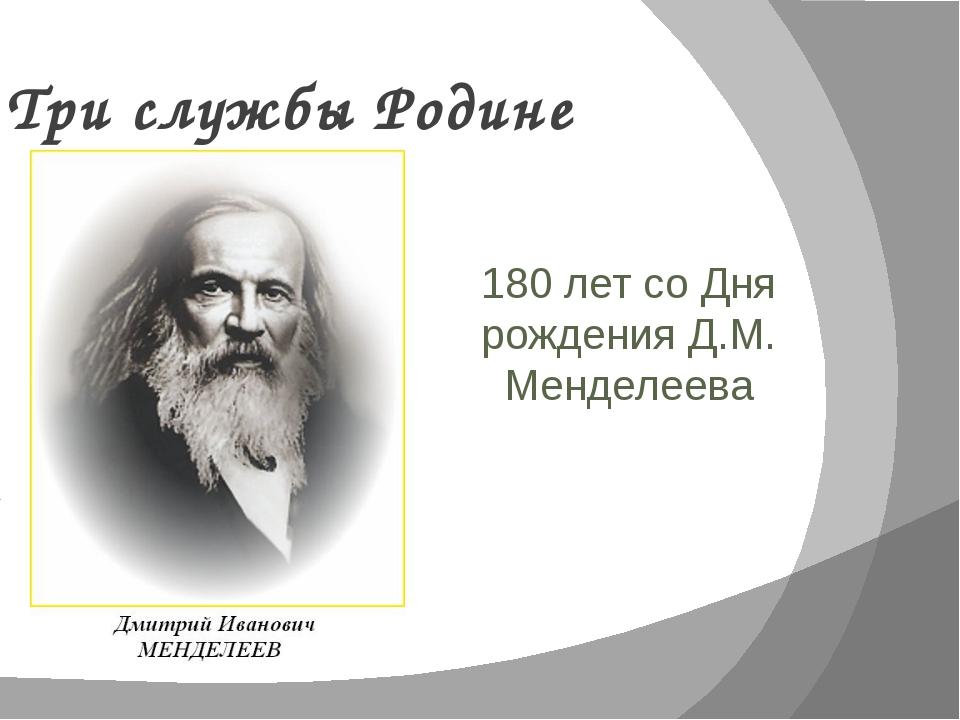 Три службы Родине 180 лет со Дня рождения Д.М. Менделеева