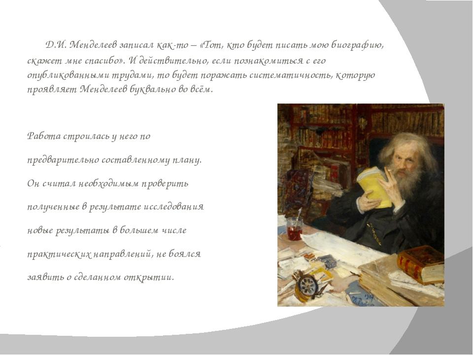 Д.И. Менделеевзаписал как-то – «Тот, кто будет писать мою биографию, скажет...