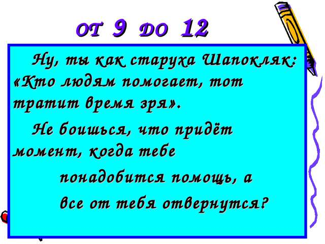 ОТ 9 ДО 12 Ну, ты как старуха Шапокляк: «Кто людям помогает, тот тратит время...