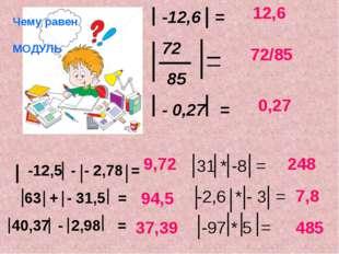 Чему равен МОДУЛЬ -12,6 = 72 85 - 0,27 = -12,5 - - 2,78 = 63 + - 31,5 = 40,37