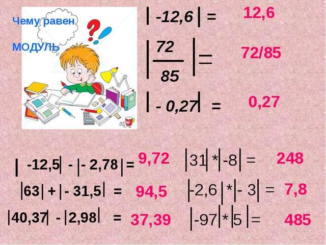 Чему равен МОДУЛЬ -12,6 = 72 85 - 0,27 = -12,5 - - 2,78 = 63 + - 31,5 = 40,37...