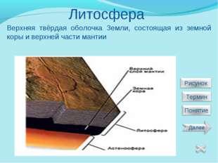 Литосфера Верхняя твёрдая оболочка Земли, состоящая из земной коры и верхней