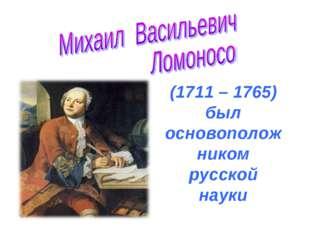 (1711 – 1765) был основоположником русской науки
