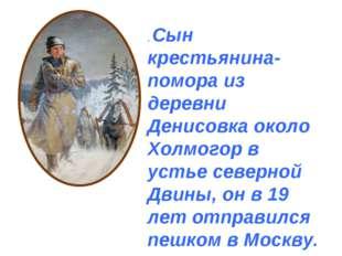 . Сын крестьянина-помора из деревни Денисовка около Холмогор в устье северной