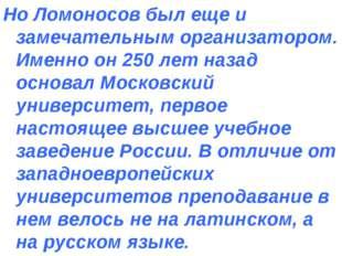 Но Ломоносов был еще и замечательным организатором. Именно он 250 лет назад о